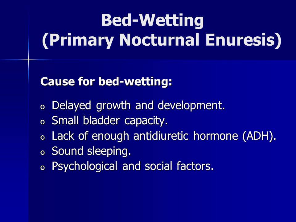 Bed-Wetting (Primary Nocturnal Enuresis) Cause for bed-wetting: o Delayed growth and development.