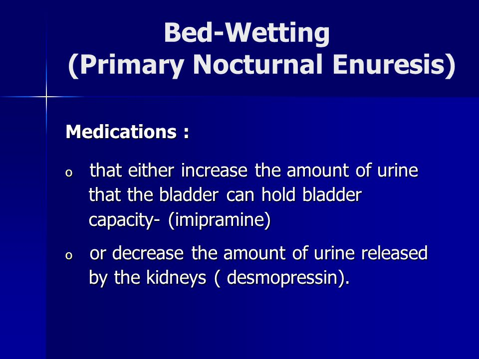 Bed-Wetting (Primary Nocturnal Enuresis) Medications : o that either increase the amount of urine that the bladder can hold bladder that the bladder can hold bladder capacity- (imipramine) capacity- (imipramine) o or decrease the amount of urine released by the kidneys ( desmopressin).