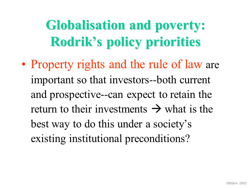 Ottobre 2003 Globalisation and poverty: Rodrik's policy priorities Property rights and the rule of law are important so that investors--both current a