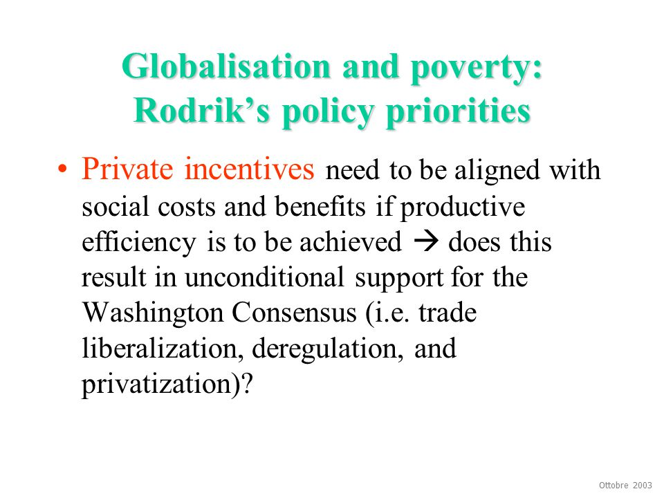 Ottobre 2003 Globalisation and poverty: Rodrik's policy priorities Private incentives need to be aligned with social costs and benefits if productive