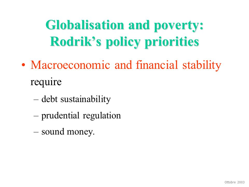 Ottobre 2003 Globalisation and poverty: Rodrik's policy priorities Macroeconomic and financial stability require –debt sustainability –prudential regu