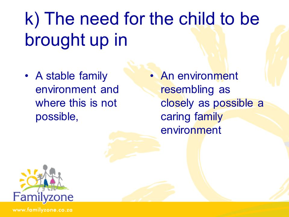 k) The need for the child to be brought up in A stable family environment and where this is not possible, An environment resembling as closely as possible a caring family environment