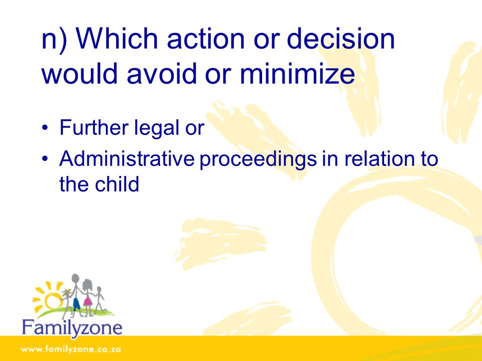 n) Which action or decision would avoid or minimize Further legal or Administrative proceedings in relation to the child