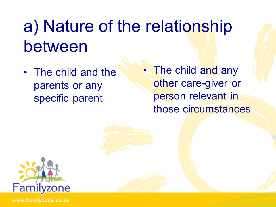 a) Nature of the relationship between The child and the parents or any specific parent The child and any other care-giver or person relevant in those circumstances