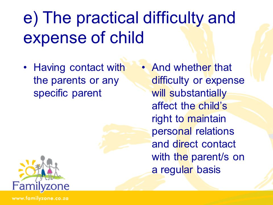 e) The practical difficulty and expense of child Having contact with the parents or any specific parent And whether that difficulty or expense will substantially affect the child's right to maintain personal relations and direct contact with the parent/s on a regular basis