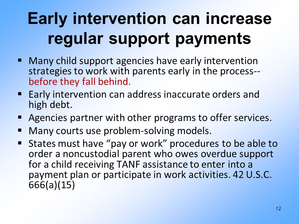 Early intervention can increase regular support payments  Many child support agencies have early intervention strategies to work with parents early i