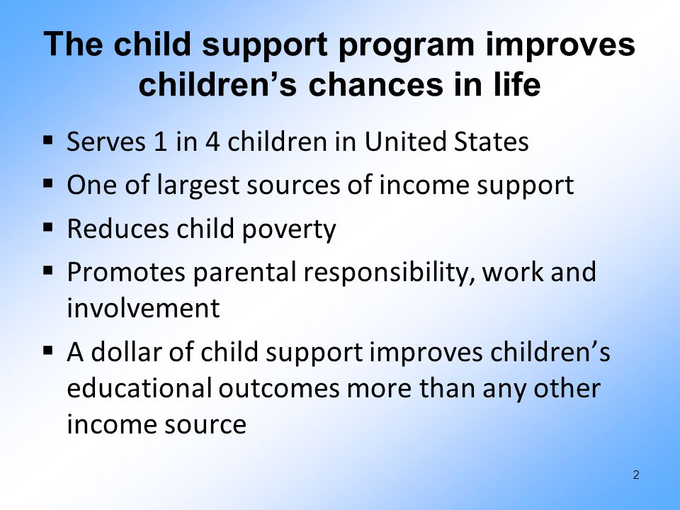The child support program improves children's chances in life  Serves 1 in 4 children in United States  One of largest sources of income support  Reduces child poverty  Promotes parental responsibility, work and involvement  A dollar of child support improves children's educational outcomes more than any other income source 2