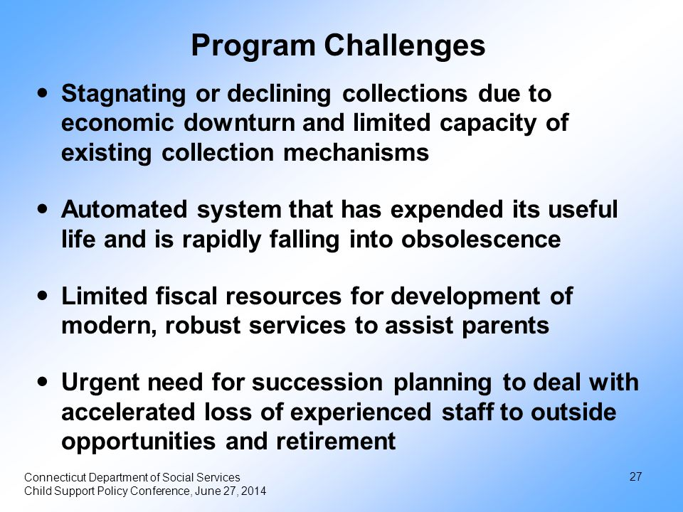 27 Connecticut Department of Social Services Child Support Policy Conference, June 27, 2014 Program Challenges Stagnating or declining collections due