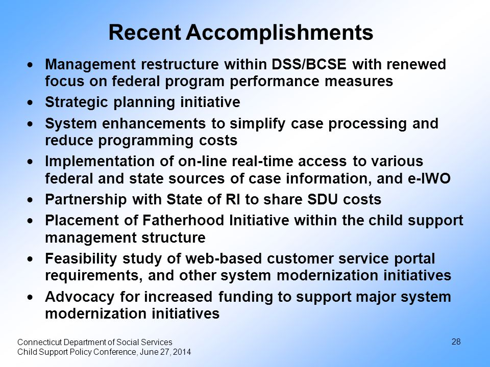 Recent Accomplishments  Management restructure within DSS/BCSE with renewed focus on federal program performance measures  Strategic planning initiative  System enhancements to simplify case processing and reduce programming costs  Implementation of on-line real-time access to various federal and state sources of case information, and e-IWO  Partnership with State of RI to share SDU costs  Placement of Fatherhood Initiative within the child support management structure  Feasibility study of web-based customer service portal requirements, and other system modernization initiatives  Advocacy for increased funding to support major system modernization initiatives Connecticut Department of Social Services Child Support Policy Conference, June 27, 2014 28