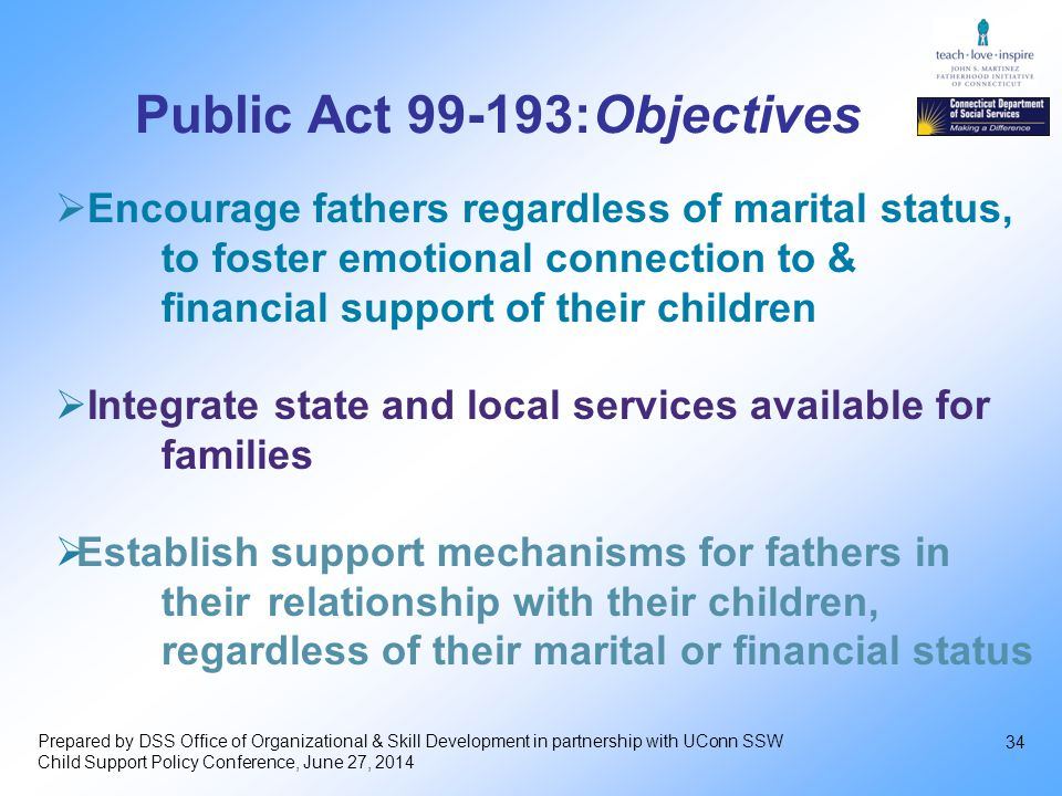 34  Encourage fathers regardless of marital status, to foster emotional connection to & financial support of their children  Integrate state and local services available for families  Establish support mechanisms for fathers in their relationship with their children, regardless of their marital or financial status Public Act 99-193:Objectives Prepared by DSS Office of Organizational & Skill Development in partnership with UConn SSW Child Support Policy Conference, June 27, 2014