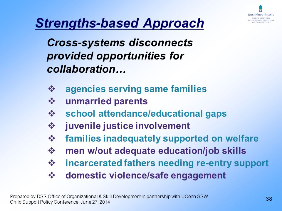 38  agencies serving same families  unmarried parents  school attendance/educational gaps  juvenile justice involvement  families inadequately supported on welfare  men w/out adequate education/job skills  incarcerated fathers needing re-entry support  domestic violence/safe engagement Cross-systems disconnects provided opportunities for collaboration… Strengths-based Approach Prepared by DSS Office of Organizational & Skill Development in partnership with UConn SSW Child Support Policy Conference, June 27, 2014