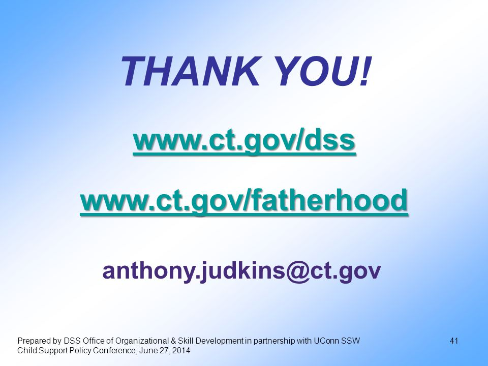 Prepared by DSS Office of Organizational & Skill Development in partnership with UConn SSW Child Support Policy Conference, June 27, 2014 41 anthony.judkins@ct.gov THANK YOU.