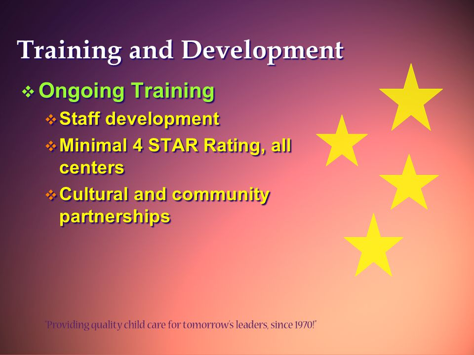 Training and Development  Ongoing Training  Staff development  Minimal 4 STAR Rating, all centers  Cultural and community partnerships  Ongoing Training  Staff development  Minimal 4 STAR Rating, all centers  Cultural and community partnerships