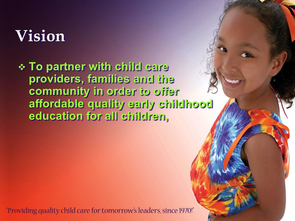 Vision  To partner with child care providers, families and the community in order to offer affordable quality early childhood education for all children,