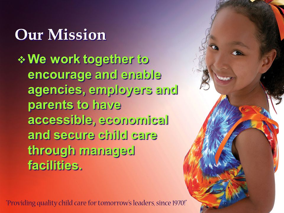 Our Mission  We work together to encourage and enable agencies, employers and parents to have accessible, economical and secure child care through managed facilities.