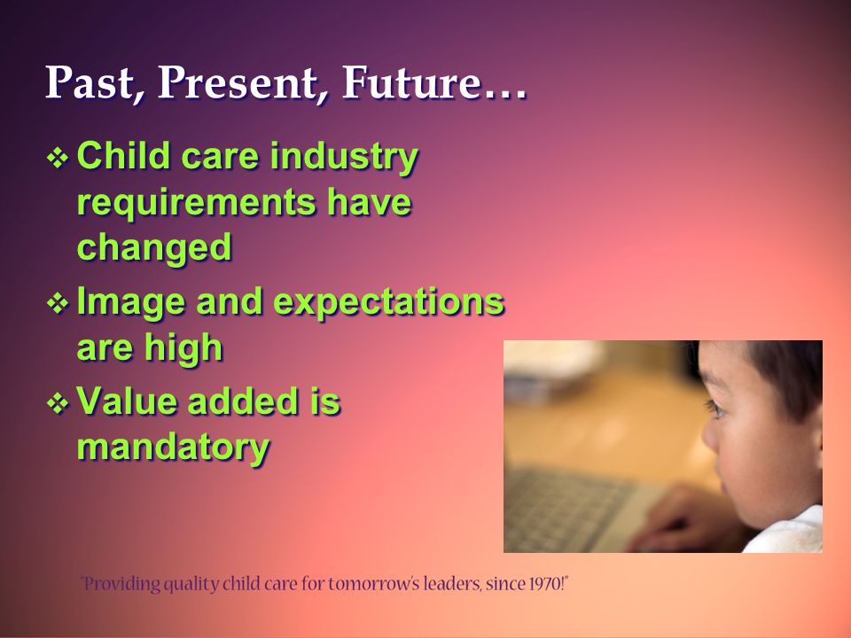 Past, Present, Future …  Child care industry requirements have changed  Image and expectations are high  Value added is mandatory  Child care industry requirements have changed  Image and expectations are high  Value added is mandatory