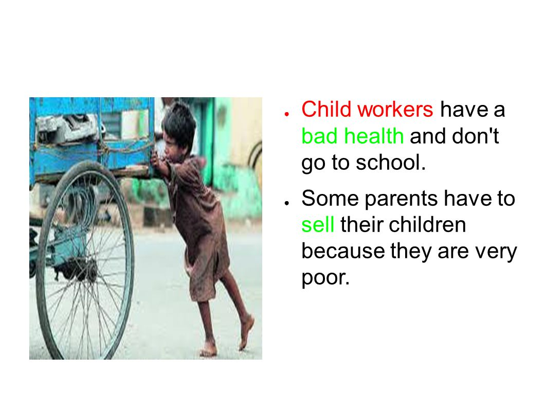 ● Child workers have a bad health and don t go to school.