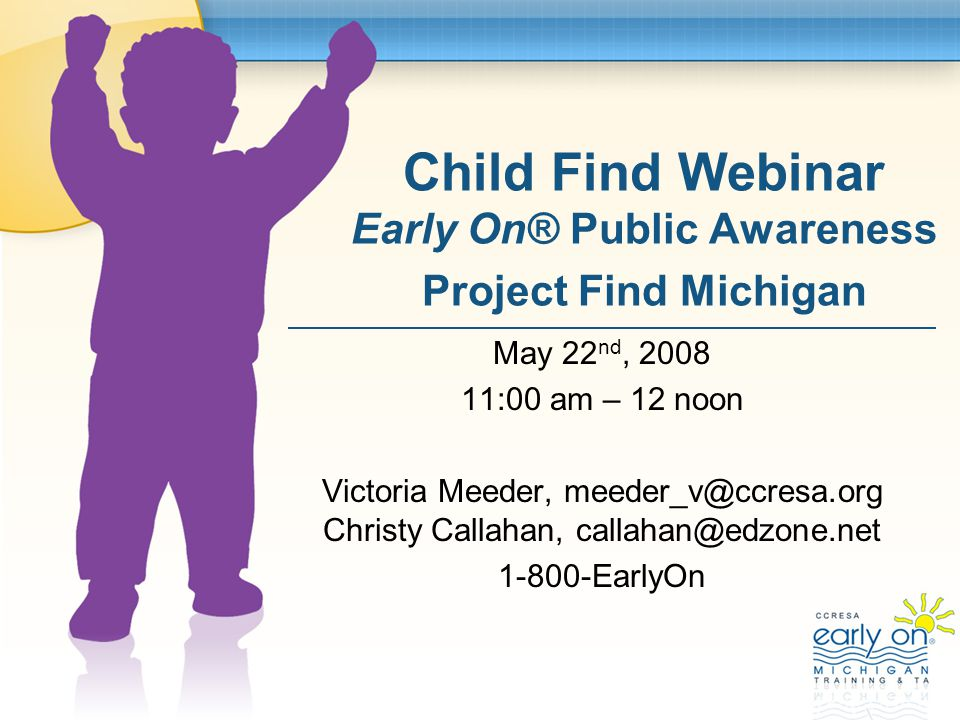 Child Find Webinar Early On® Public Awareness Project Find Michigan May 22 nd, 2008 11:00 am – 12 noon Victoria Meeder, meeder_v@ccresa.org Christy Callahan, callahan@edzone.net 1-800-EarlyOn