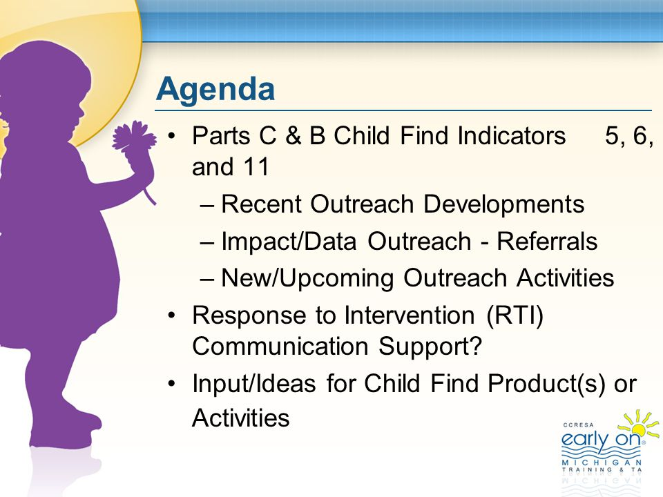 Agenda Parts C & B Child Find Indicators 5, 6, and 11 –Recent Outreach Developments –Impact/Data Outreach - Referrals –New/Upcoming Outreach Activities Response to Intervention (RTI) Communication Support.