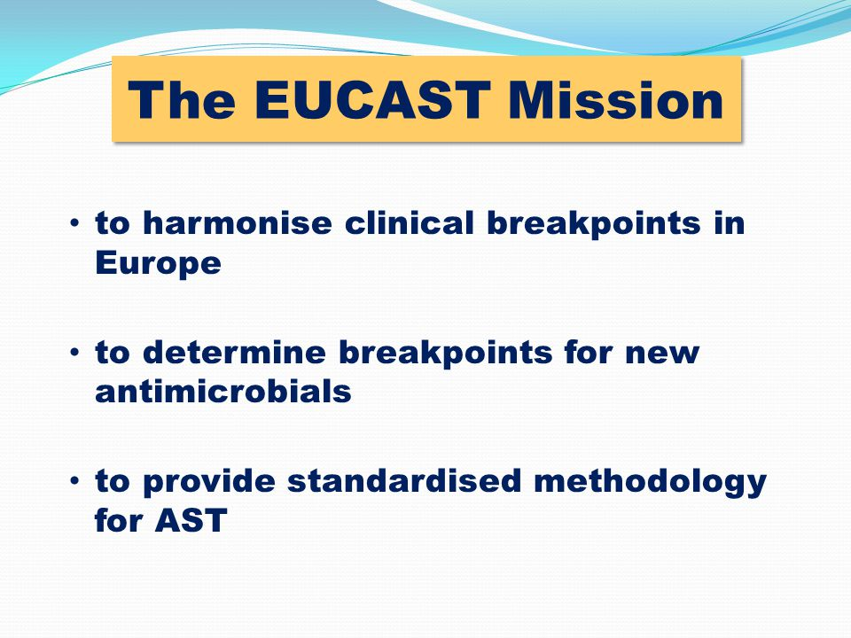 Setting clinical breakpoints for new drugs in Europe Co-ordinated process between the Company, EMEA and EUCAST When a Company applies for registration of a new agent:  EUCAST defines the breakpoints  EMEA decides on all other aspects EUCAST breakpoints for new drugs are the only ones included in the SPC (Summary of Product Characteristics)