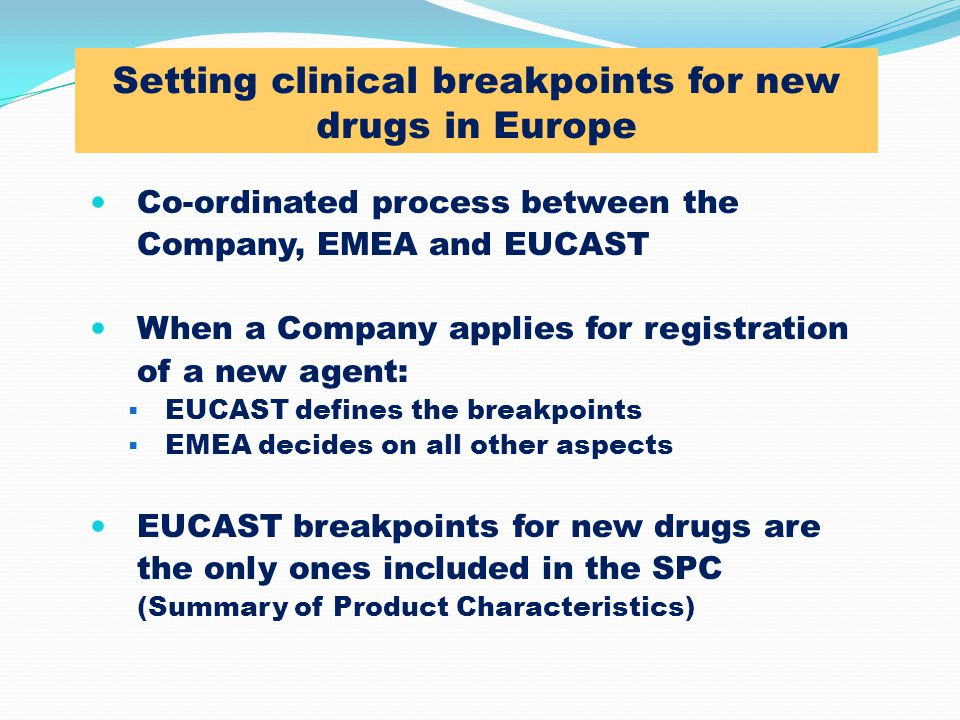 Setting clinical breakpoints for new drugs in Europe Co-ordinated process between the Company, EMEA and EUCAST When a Company applies for registration