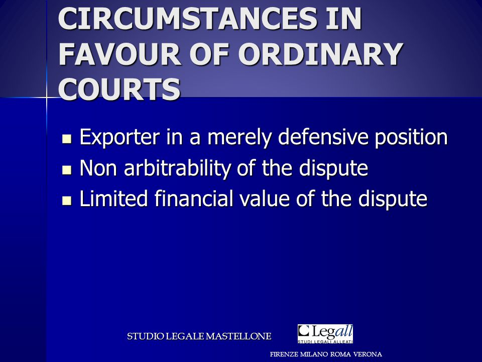 CIRCUMSTANCES IN FAVOUR OF ORDINARY COURTS Exporter in a merely defensive position Exporter in a merely defensive position Non arbitrability of the dispute Non arbitrability of the dispute Limited financial value of the dispute Limited financial value of the dispute STUDIO LEGALE MASTELLONE FIRENZE MILANO ROMA VERONA