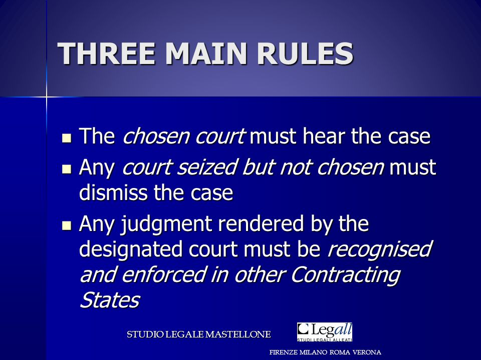 THREE MAIN RULES The chosen court must hear the case The chosen court must hear the case Any court seized but not chosen must dismiss the case Any court seized but not chosen must dismiss the case Any judgment rendered by the designated court must be recognised and enforced in other Contracting States Any judgment rendered by the designated court must be recognised and enforced in other Contracting States STUDIO LEGALE MASTELLONE FIRENZE MILANO ROMA VERONA