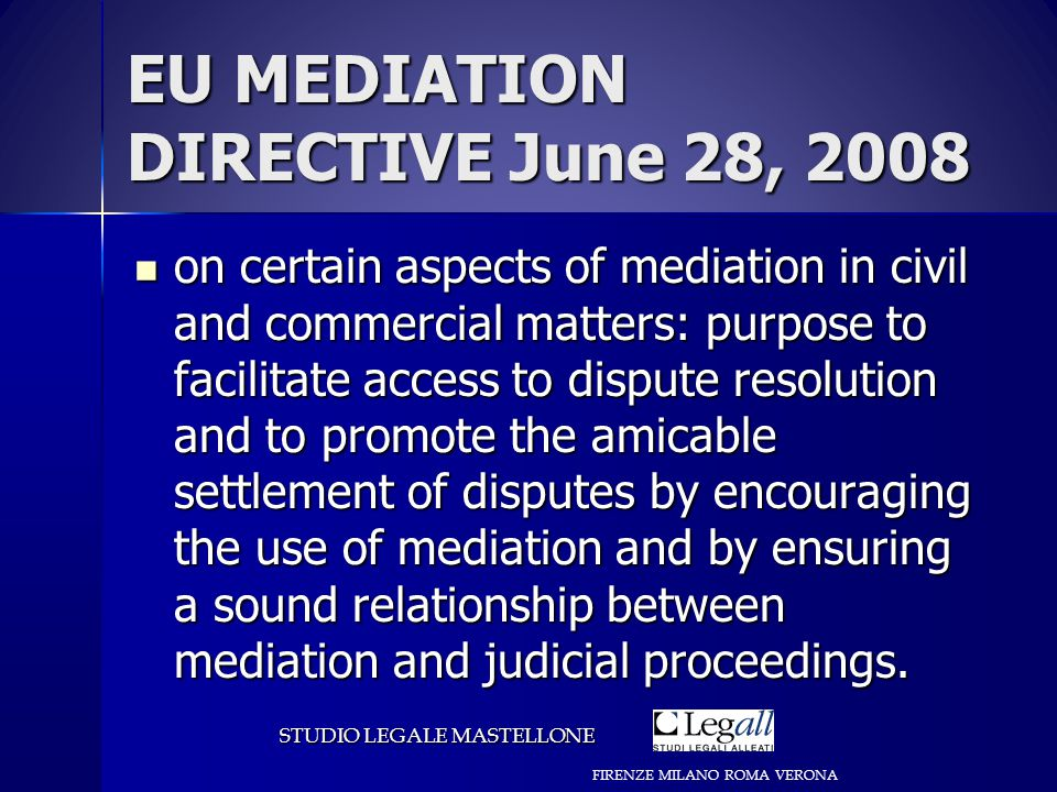 EU MEDIATION DIRECTIVE June 28, 2008 on certain aspects of mediation in civil and commercial matters: purpose to facilitate access to dispute resolution and to promote the amicable settlement of disputes by encouraging the use of mediation and by ensuring a sound relationship between mediation and judicial proceedings.