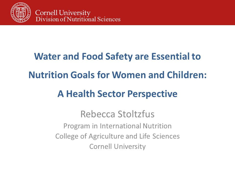 Water and Food Safety are Essential to Nutrition Goals for Women and Children: A Health Sector Perspective Rebecca Stoltzfus Program in International