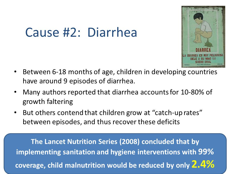 Cause #2: Diarrhea Between 6-18 months of age, children in developing countries have around 9 episodes of diarrhea. Many authors reported that diarrhe