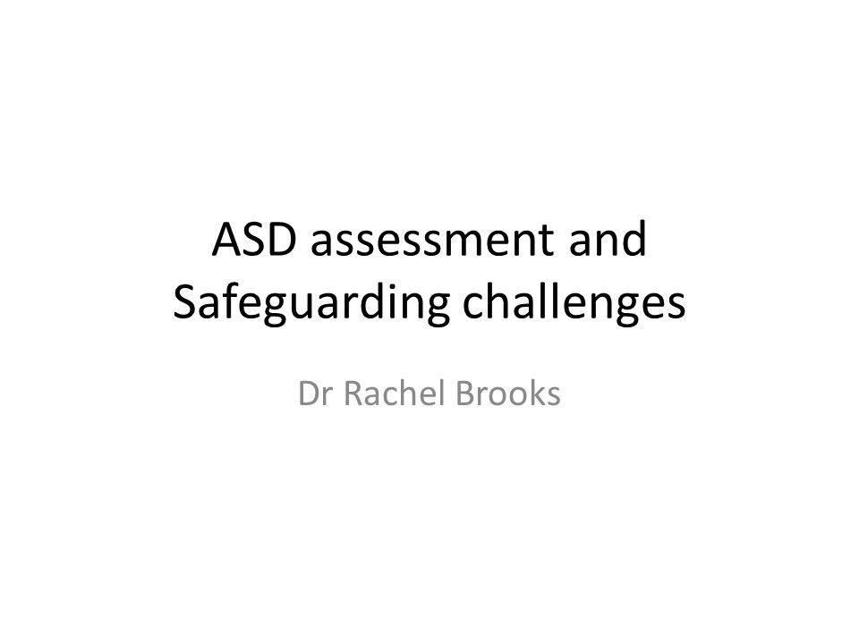 ASD assessment and Safeguarding challenges Dr Rachel Brooks