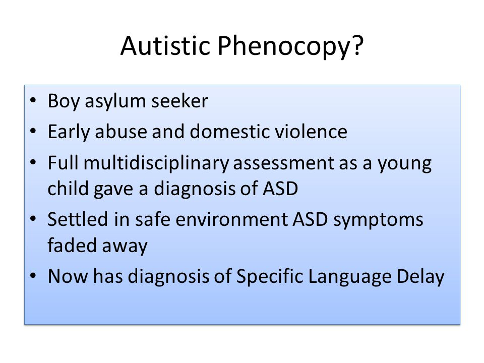 Autistic Phenocopy? Boy asylum seeker Early abuse and domestic violence Full multidisciplinary assessment as a young child gave a diagnosis of ASD Set