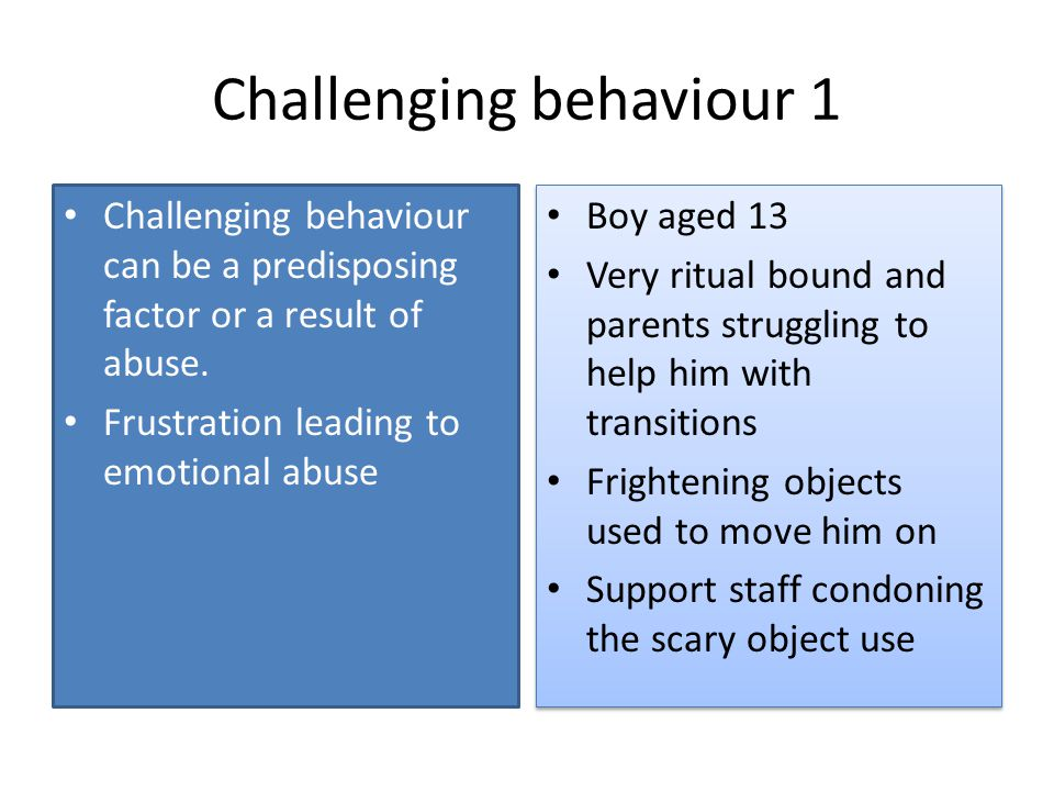Challenging behaviour 1 Challenging behaviour can be a predisposing factor or a result of abuse. Frustration leading to emotional abuse Boy aged 13 Ve