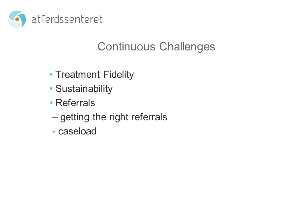 Continuous Challenges Treatment Fidelity Sustainability Referrals – getting the right referrals - caseload