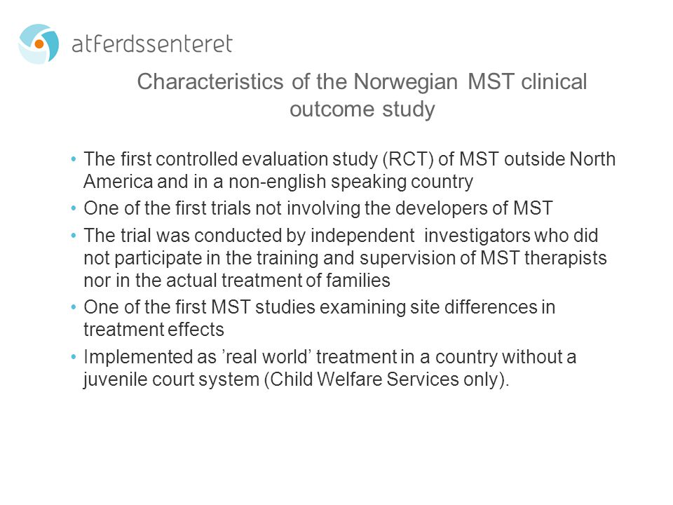 Characteristics of the Norwegian MST clinical outcome study The first controlled evaluation study (RCT) of MST outside North America and in a non-english speaking country One of the first trials not involving the developers of MST The trial was conducted by independent investigators who did not participate in the training and supervision of MST therapists nor in the actual treatment of families One of the first MST studies examining site differences in treatment effects Implemented as 'real world' treatment in a country without a juvenile court system (Child Welfare Services only).