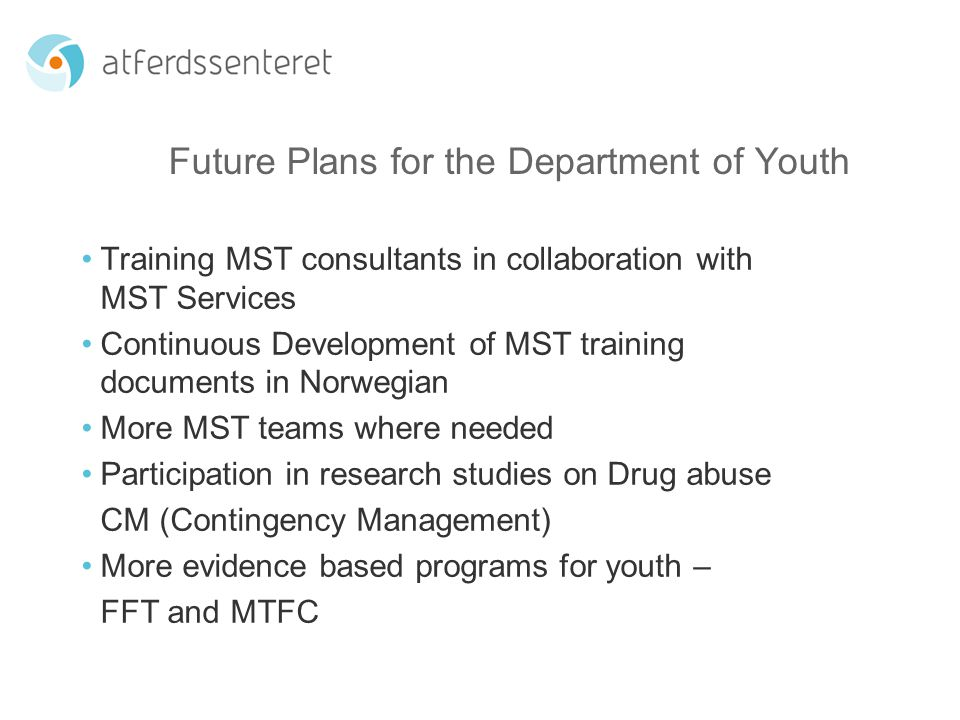 Future Plans for the Department of Youth Training MST consultants in collaboration with MST Services Continuous Development of MST training documents in Norwegian More MST teams where needed Participation in research studies on Drug abuse CM (Contingency Management) More evidence based programs for youth – FFT and MTFC
