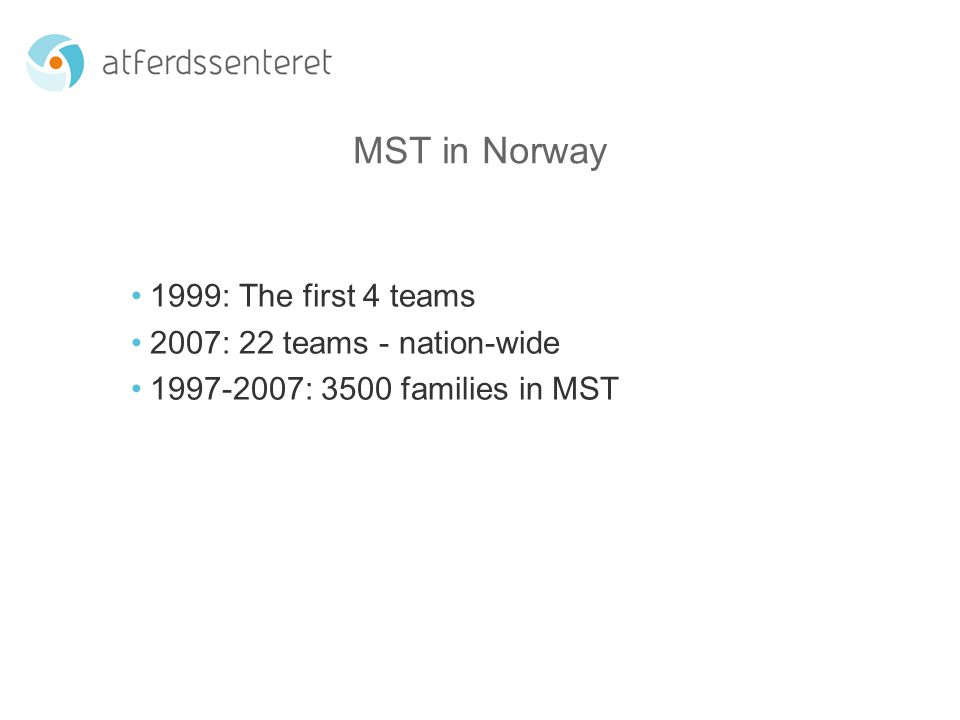 MST in Norway 1999: The first 4 teams 2007: 22 teams - nation-wide : 3500 families in MST