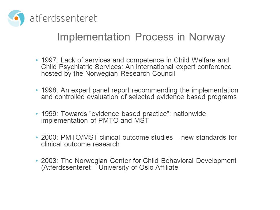 Implementation Process in Norway 1997: Lack of services and competence in Child Welfare and Child Psychiatric Services: An international expert conference hosted by the Norwegian Research Council 1998: An expert panel report recommending the implementation and controlled evaluation of selected evidence based programs 1999: Towards evidence based practice : nationwide implementation of PMTO and MST 2000: PMTO/MST clinical outcome studies – new standards for clinical outcome research 2003: The Norwegian Center for Child Behavioral Development (Atferdssenteret – University of Oslo Affiliate