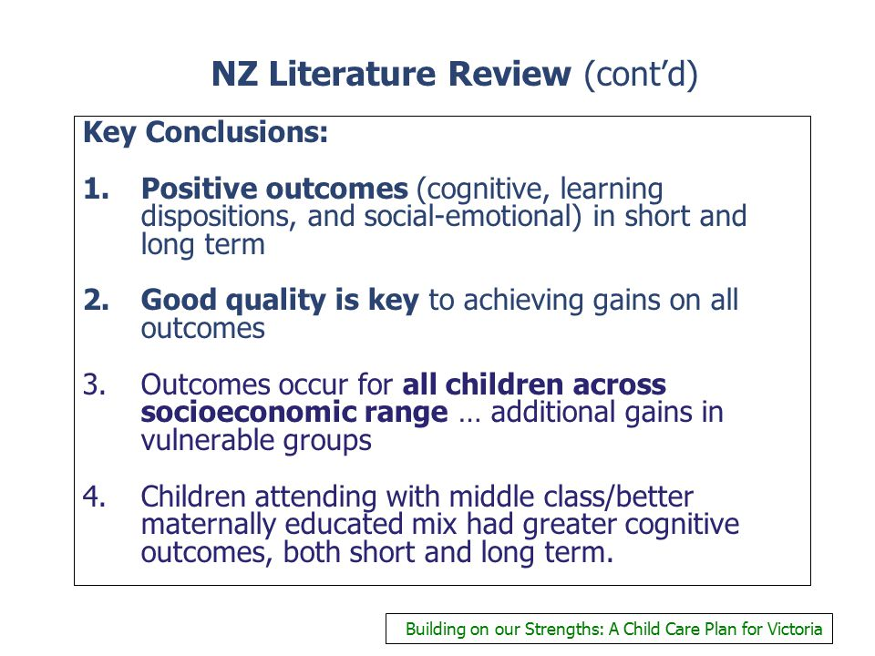 NZ Literature Review (cont'd) Key Conclusions: 1.Positive outcomes (cognitive, learning dispositions, and social-emotional) in short and long term 2.Good quality is key to achieving gains on all outcomes 3.Outcomes occur for all children across socioeconomic range … additional gains in vulnerable groups 4.Children attending with middle class/better maternally educated mix had greater cognitive outcomes, both short and long term.