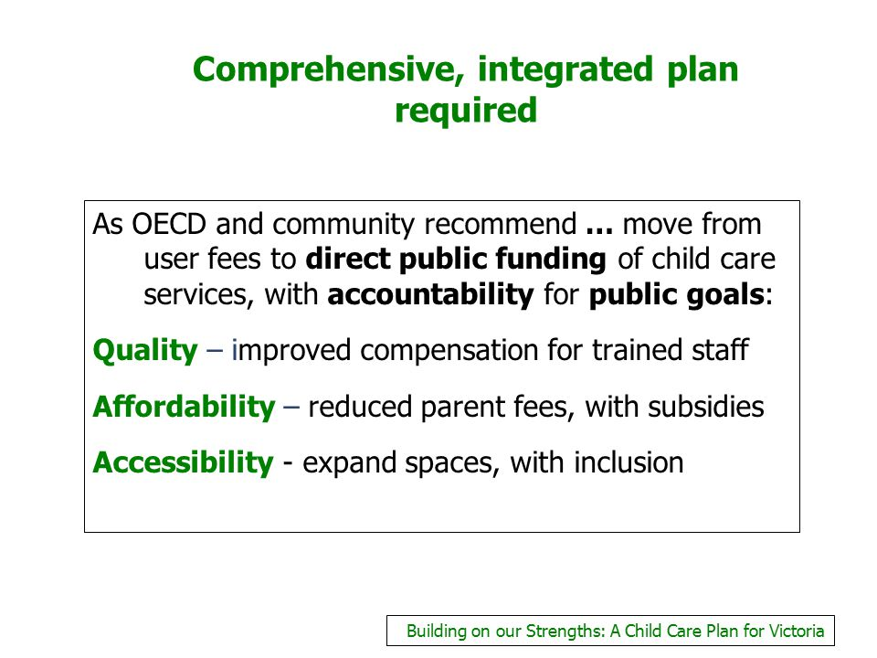 Comprehensive, integrated plan required As OECD and community recommend … move from user fees to direct public funding of child care services, with ac