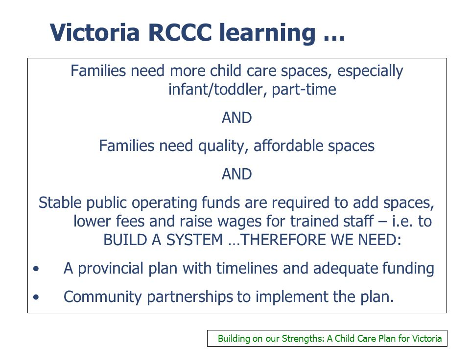 Victoria RCCC learning … Families need more child care spaces, especially infant/toddler, part-time AND Families need quality, affordable spaces AND S
