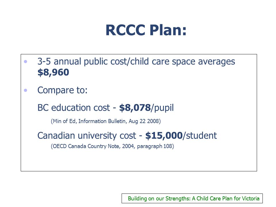 RCCC Plan: 3-5 annual public cost/child care space averages $8,960 Compare to: BC education cost - $8,078/pupil (Min of Ed, Information Bulletin, Aug