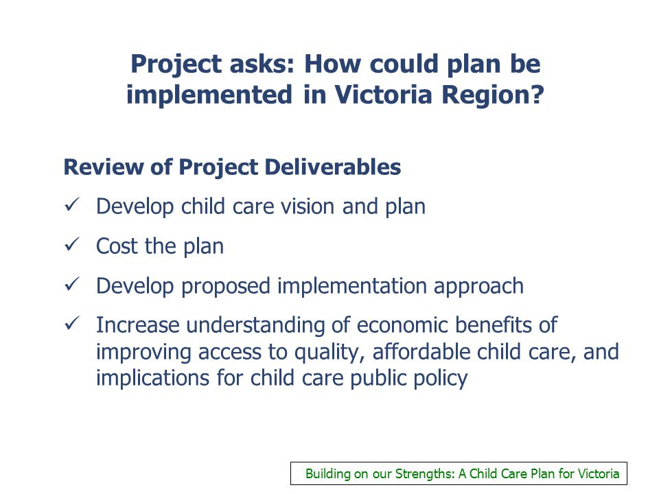 Project asks: How could plan be implemented in Victoria Region? Review of Project Deliverables Develop child care vision and plan Cost the plan Develo