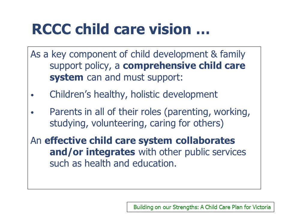 RCCC child care vision … As a key component of child development & family support policy, a comprehensive child care system can and must support: Children's healthy, holistic development Parents in all of their roles (parenting, working, studying, volunteering, caring for others) An effective child care system collaborates and/or integrates with other public services such as health and education.