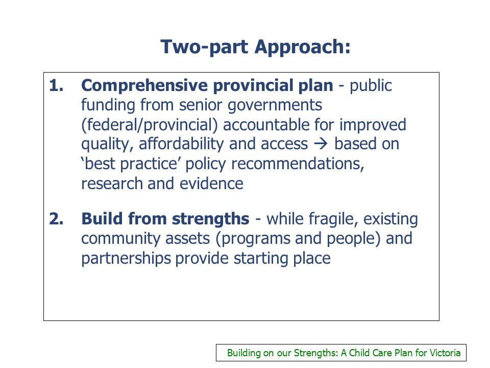 Two-part Approach: 1.Comprehensive provincial plan - public funding from senior governments (federal/provincial) accountable for improved quality, affordability and access  based on 'best practice' policy recommendations, research and evidence 2.Build from strengths - while fragile, existing community assets (programs and people) and partnerships provide starting place Building on our Strengths: A Child Care Plan for Victoria