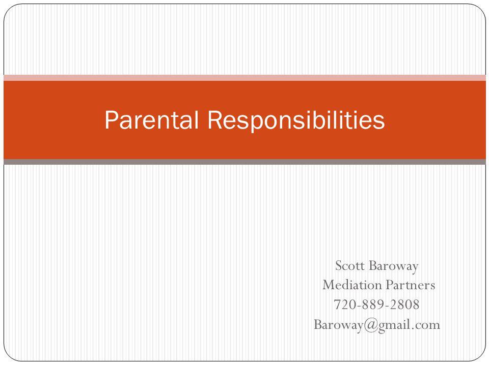 Scott Baroway Mediation Partners 720-889-2808 Baroway@gmail.com Parental Responsibilities