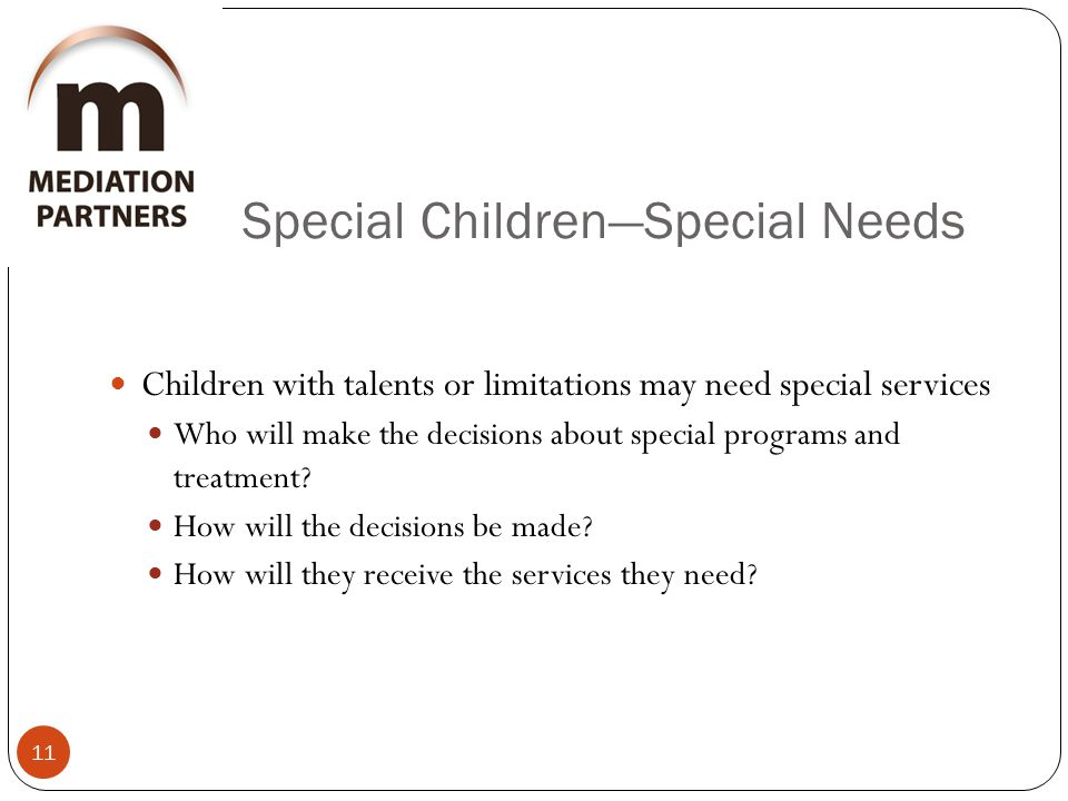 Special Children—Special Needs 11 Children with talents or limitations may need special services Who will make the decisions about special programs and treatment.