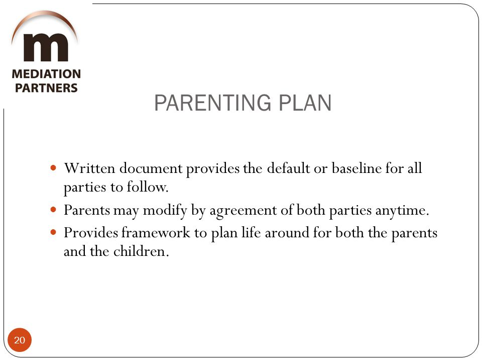 PARENTING PLAN 20 Written document provides the default or baseline for all parties to follow.