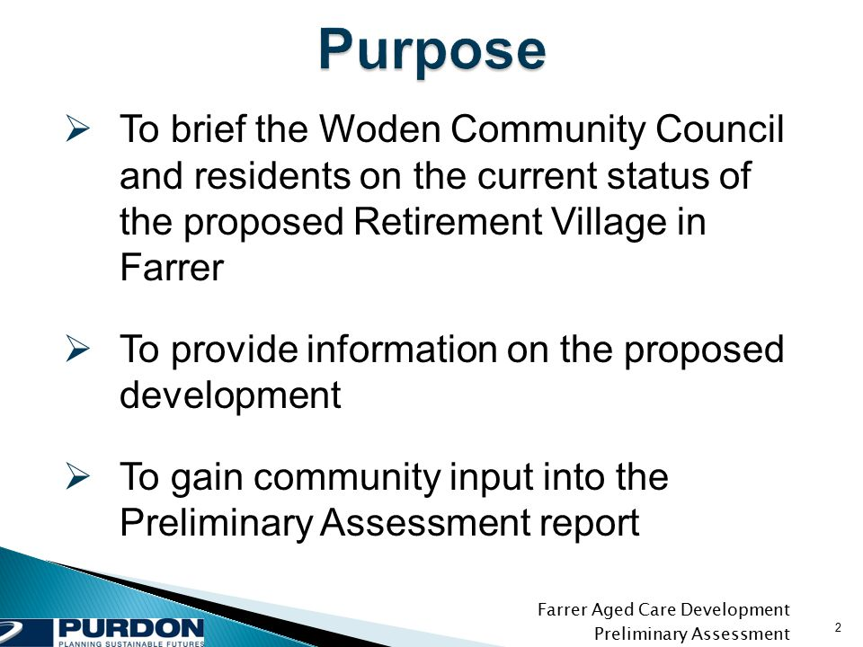 Farrer Aged Care Development Preliminary Assessment 2  To brief the Woden Community Council and residents on the current status of the proposed Retirement Village in Farrer  To provide information on the proposed development  To gain community input into the Preliminary Assessment report