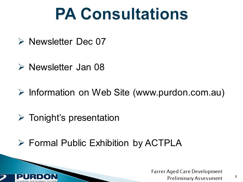 Farrer Aged Care Development Preliminary Assessment 6  Newsletter Dec 07  Newsletter Jan 08  Information on Web Site (www.purdon.com.au)  Tonight's presentation  Formal Public Exhibition by ACTPLA